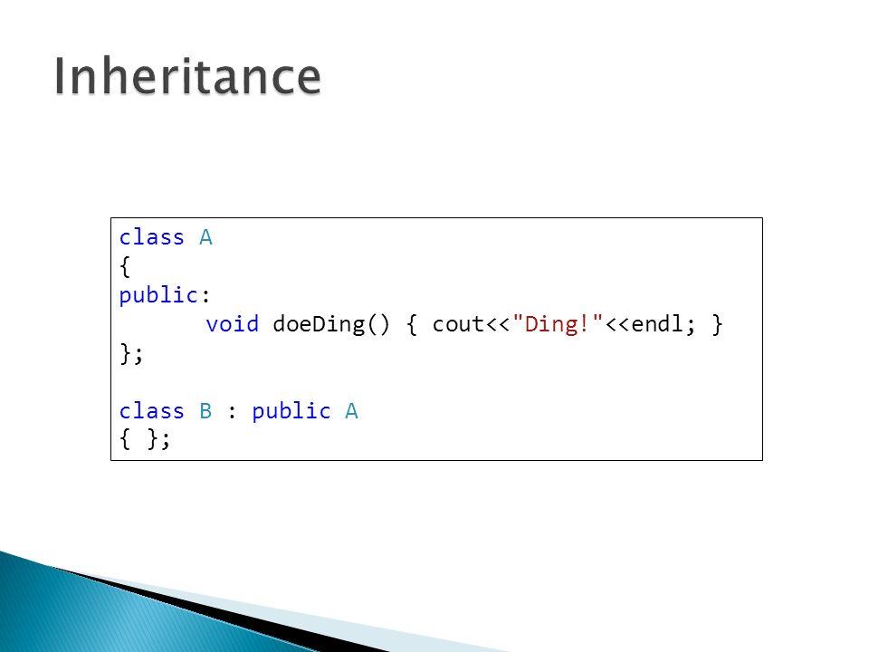 class A { public: void doeDing() { cout<< Ding! <<endl; } }; class B : public A { };