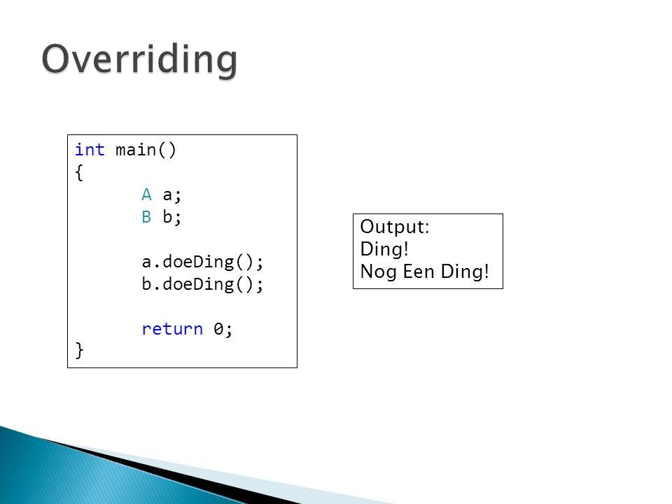 int main() { A a; B b; a.doeDing(); b.doeDing(); return 0; } Output: Ding! Nog Een Ding!