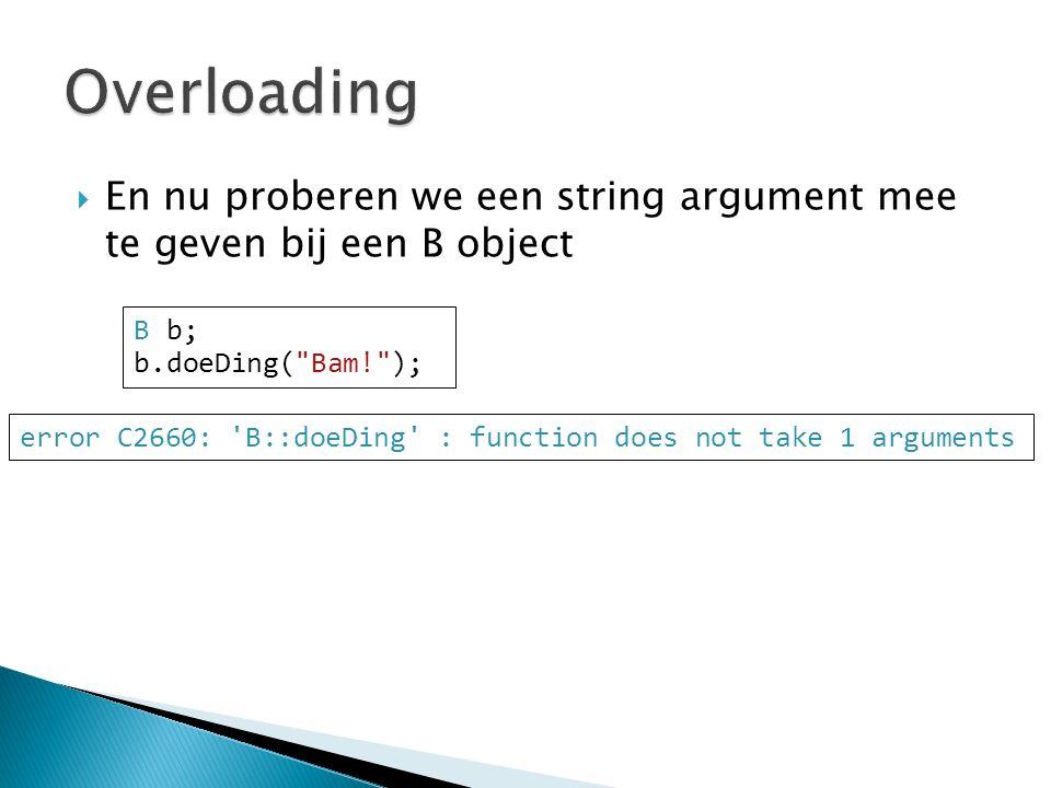  En nu proberen we een string argument mee te geven bij een B object B b; b.doeDing( Bam! ); error C2660: B::doeDing : function does not take 1 arguments