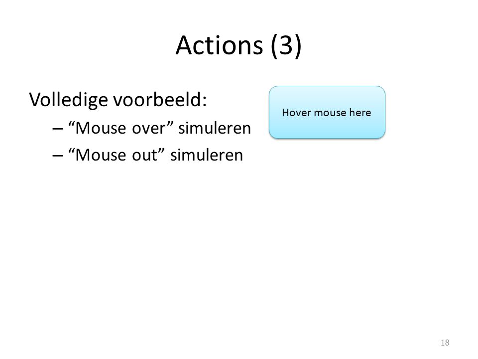 Volledige voorbeeld: – Mouse over simuleren – Mouse out simuleren Actions (3) 18 Hover mouse here