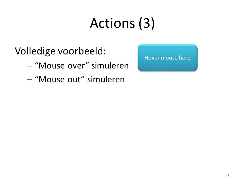 Actions (3) Volledige voorbeeld: – Mouse over simuleren – Mouse out simuleren 19 Hover mouse here