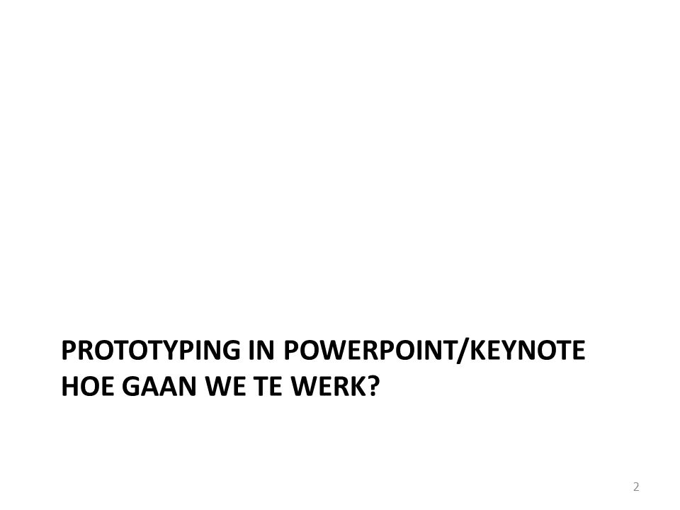 PROTOTYPING IN POWERPOINT/KEYNOTE HOE GAAN WE TE WERK? 2