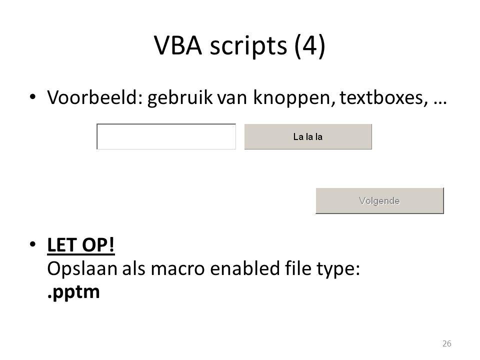 VBA scripts (4) Voorbeeld: gebruik van knoppen, textboxes, … LET OP! Opslaan als macro enabled file type:.pptm 26