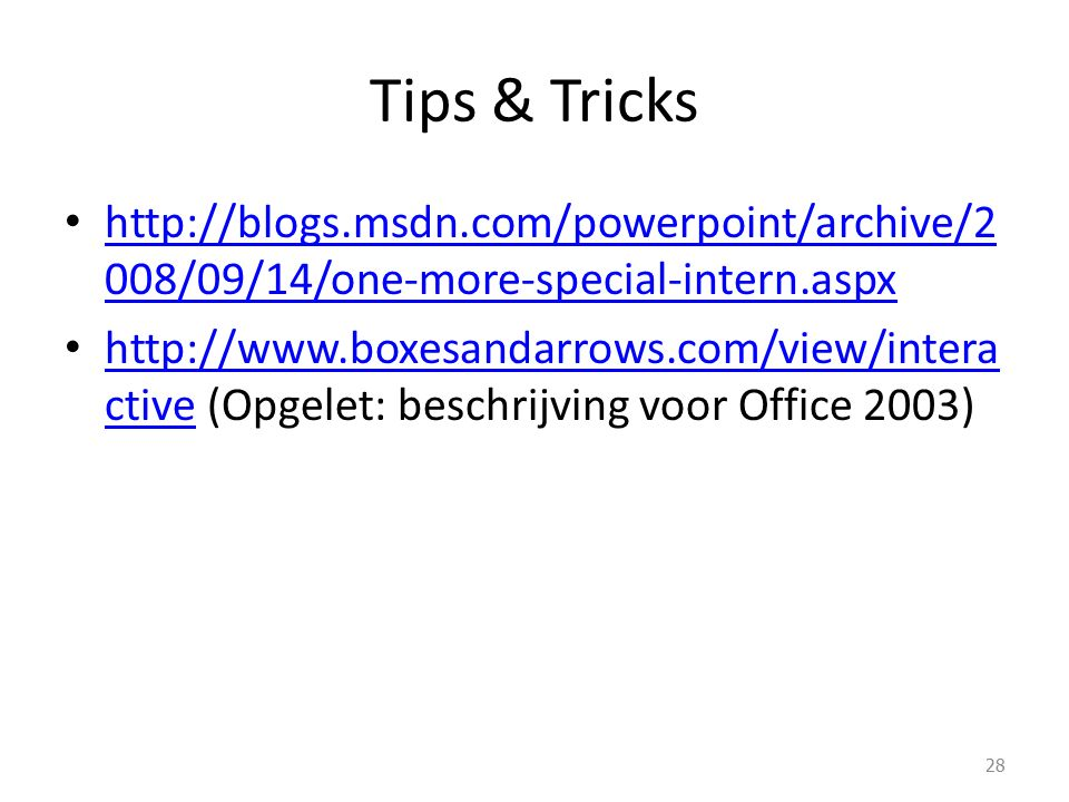 Tips & Tricks http://blogs.msdn.com/powerpoint/archive/2 008/09/14/one-more-special-intern.aspx http://blogs.msdn.com/powerpoint/archive/2 008/09/14/one-more-special-intern.aspx http://www.boxesandarrows.com/view/intera ctive (Opgelet: beschrijving voor Office 2003) http://www.boxesandarrows.com/view/intera ctive 28