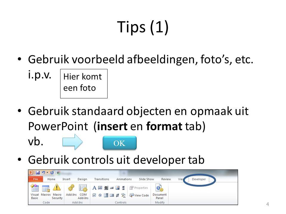 Tips (1) Gebruik voorbeeld afbeeldingen, foto's, etc. i.p.v. Gebruik standaard objecten en opmaak uit PowerPoint (insert en format tab) vb. Gebruik co