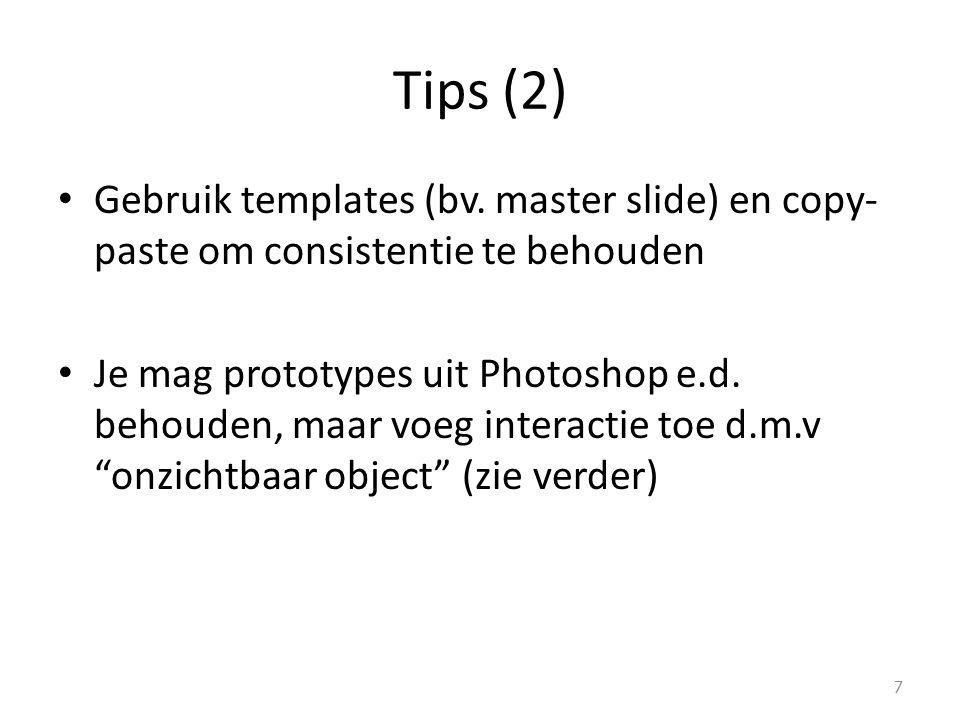 Tips (2) Gebruik templates (bv. master slide) en copy- paste om consistentie te behouden Je mag prototypes uit Photoshop e.d. behouden, maar voeg inte
