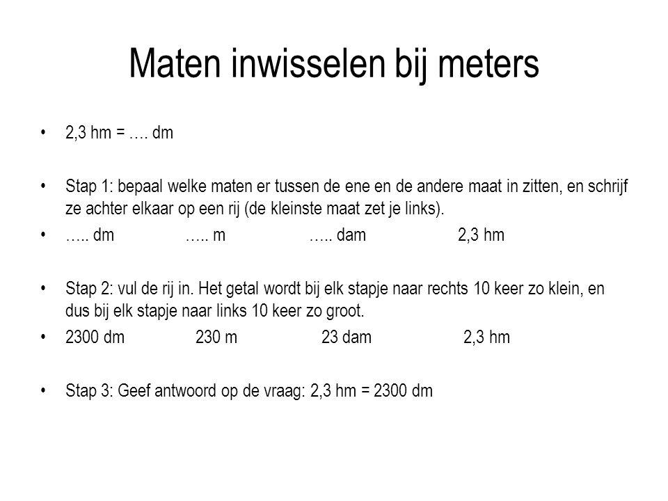 Maten inwisselen bij meters 2,3 hm = …. dm Stap 1: bepaal welke maten er tussen de ene en de andere maat in zitten, en schrijf ze achter elkaar op een