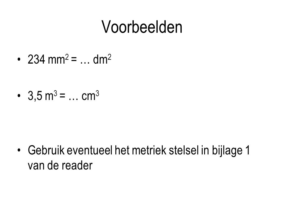 Voorbeelden 234 mm 2 = … dm 2 3,5 m 3 = … cm 3 Gebruik eventueel het metriek stelsel in bijlage 1 van de reader