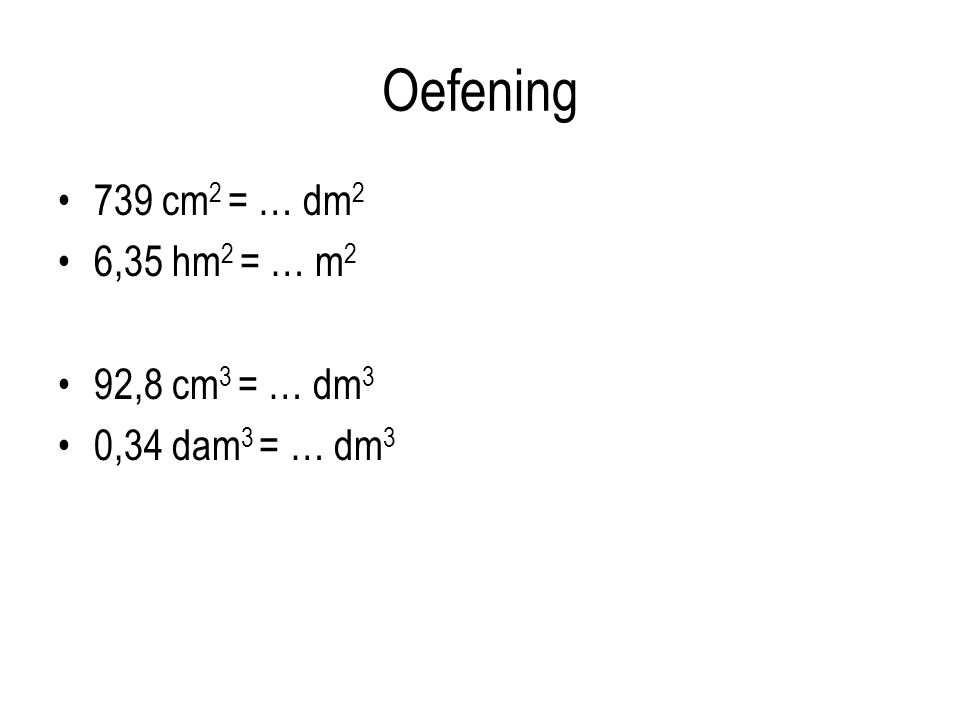 Oefening 739 cm 2 = … dm 2 6,35 hm 2 = … m 2 92,8 cm 3 = … dm 3 0,34 dam 3 = … dm 3