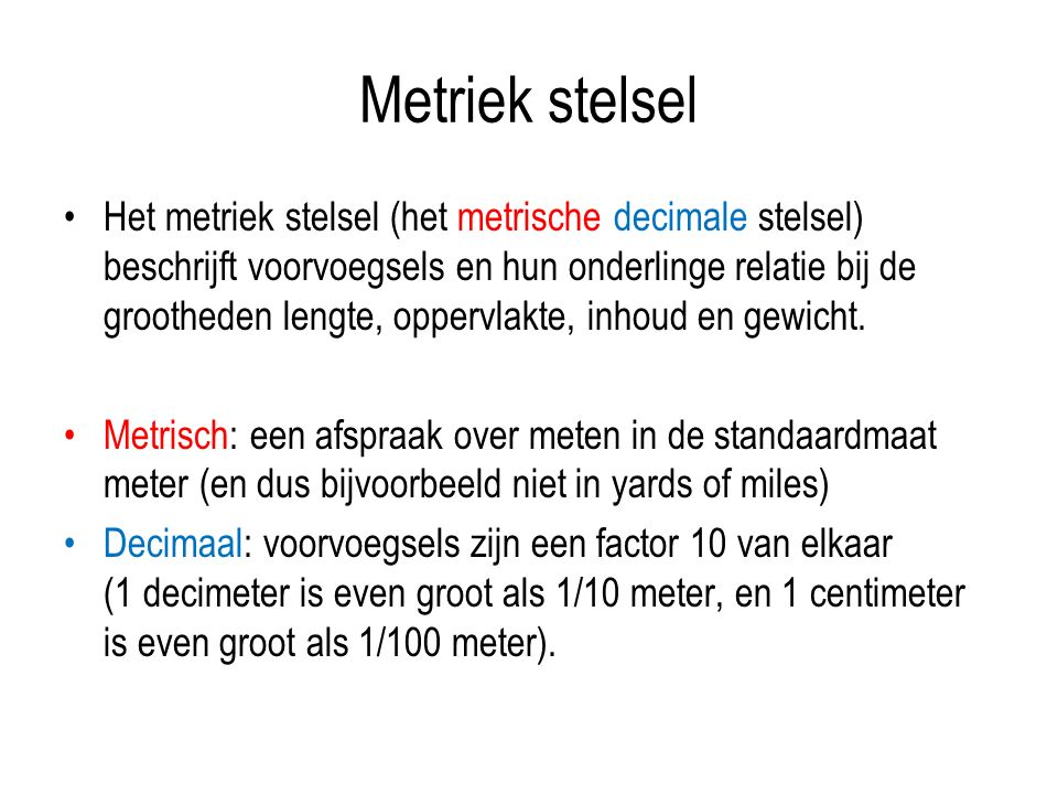 Metriek stelsel Het metriek stelsel (het metrische decimale stelsel) beschrijft voorvoegsels en hun onderlinge relatie bij de grootheden lengte, oppervlakte, inhoud en gewicht.