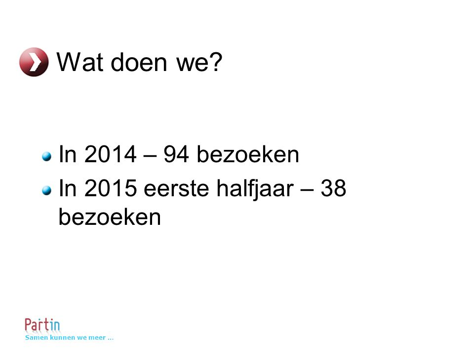 Samen kunnen we meer … Wat doen we? In 2014 – 94 bezoeken In 2015 eerste halfjaar – 38 bezoeken