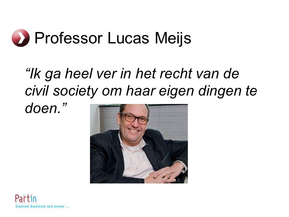 Samen kunnen we meer … Professor Lucas Meijs Ik ga heel ver in het recht van de civil society om haar eigen dingen te doen.