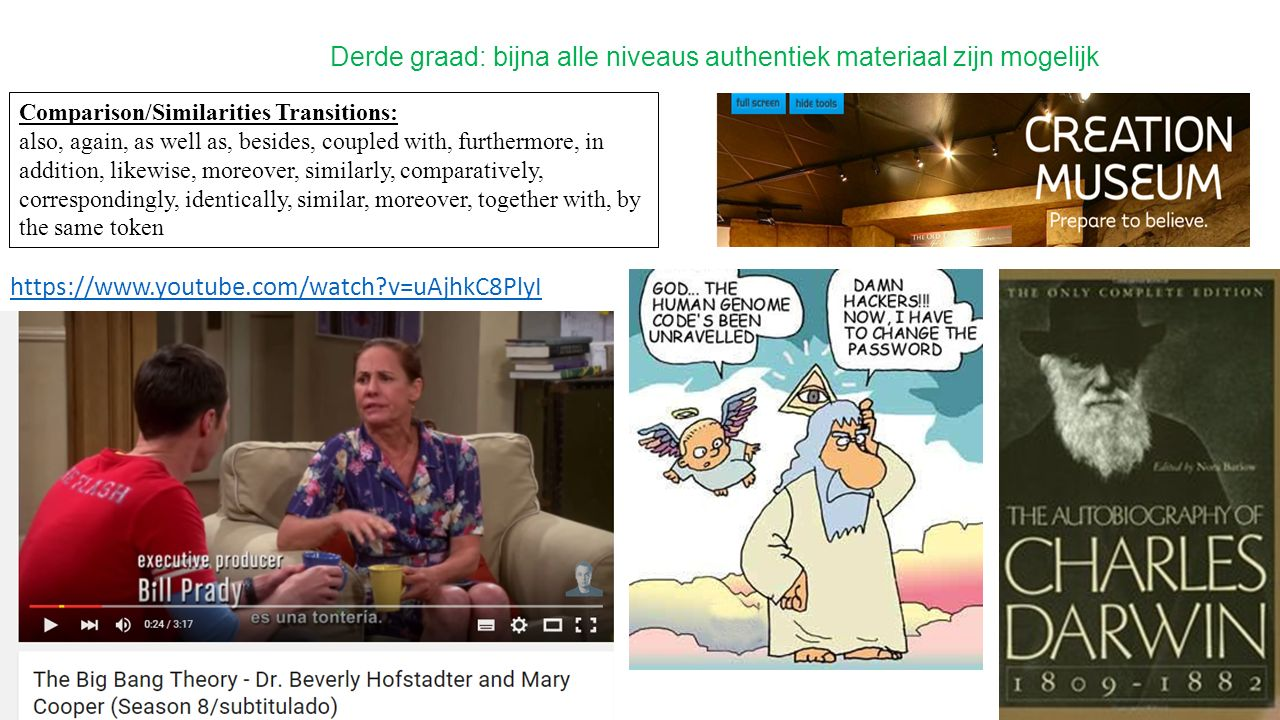 Derde graad: bijna alle niveaus authentiek materiaal zijn mogelijk https://www.youtube.com/watch?v=uAjhkC8PlyI Comparison/Similarities Transitions: also, again, as well as, besides, coupled with, furthermore, in addition, likewise, moreover, similarly, comparatively, correspondingly, identically, similar, moreover, together with, by the same token