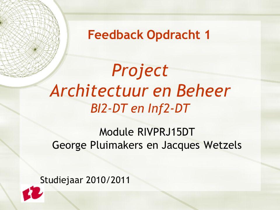 Project Architectuur en Beheer BI2-DT en Inf2-DT Module RIVPRJ15DT George Pluimakers en Jacques Wetzels Studiejaar 2010/2011 Feedback Opdracht 1