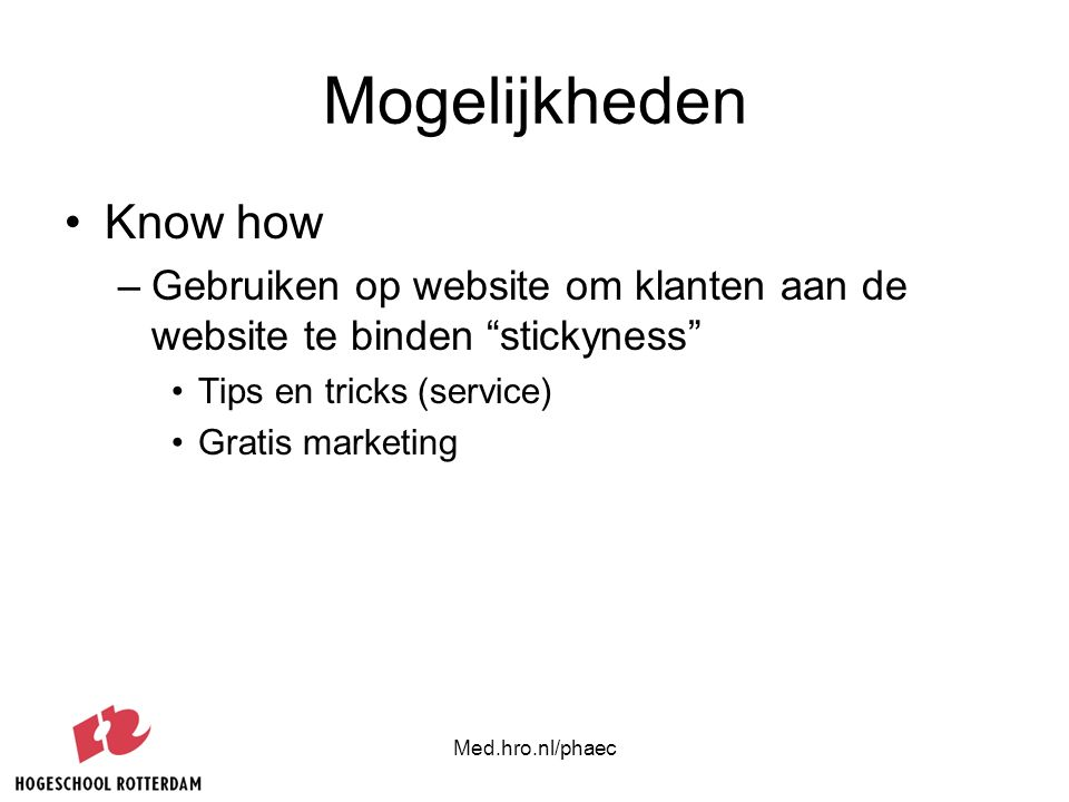 "Med.hro.nl/phaec Mogelijkheden Know how –Gebruiken op website om klanten aan de website te binden ""stickyness"" Tips en tricks (service) Gratis marketi"
