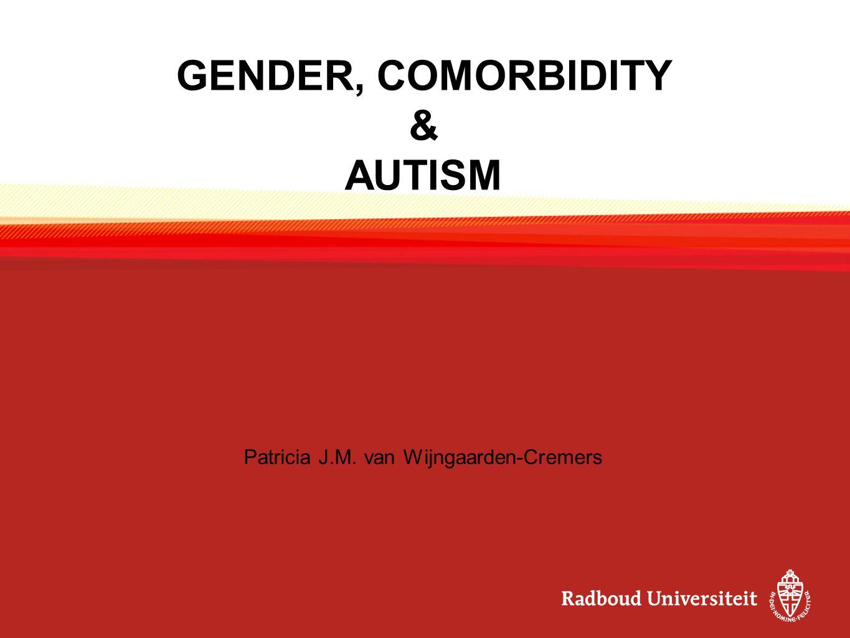 GENDER, COMORBIDITY & AUTISM Patricia J.M. van Wijngaarden-Cremers