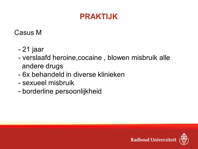 PRAKTIJK Casus M - 21 jaar - verslaafd heroine,cocaine, blowen misbruik alle andere drugs - 6x behandeld in diverse klinieken - sexueel misbruik - bor