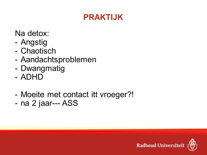 PRAKTIJK Na detox: -Angstig -Chaotisch -Aandachtsproblemen -Dwangmatig -ADHD -Moeite met contact itt vroeger?! -na 2 jaar--- ASS