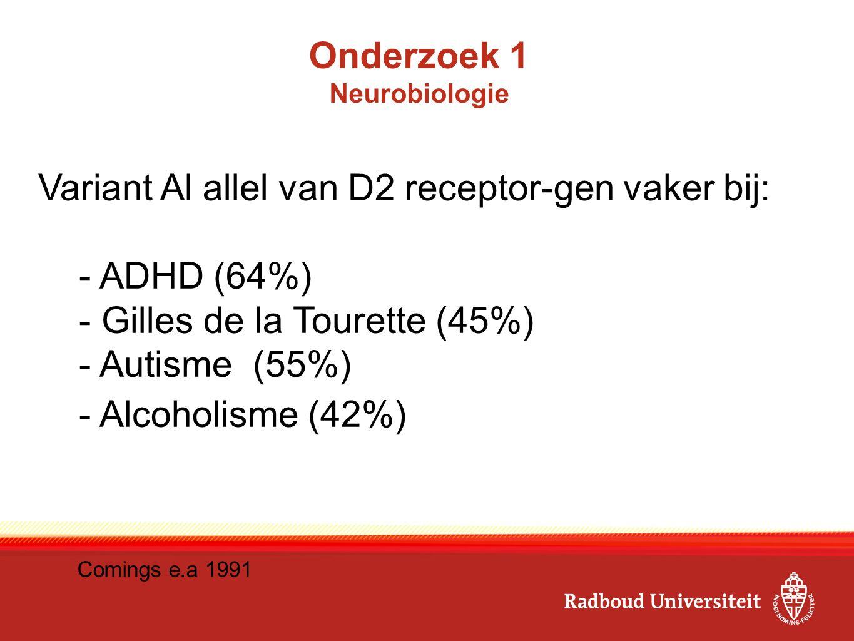E Onderzoek 1 Neurobiologie Variant Al allel van D2 receptor-gen vaker bij: - ADHD (64%) - Gilles de la Tourette (45%) - Autisme (55%) - Alcoholisme (