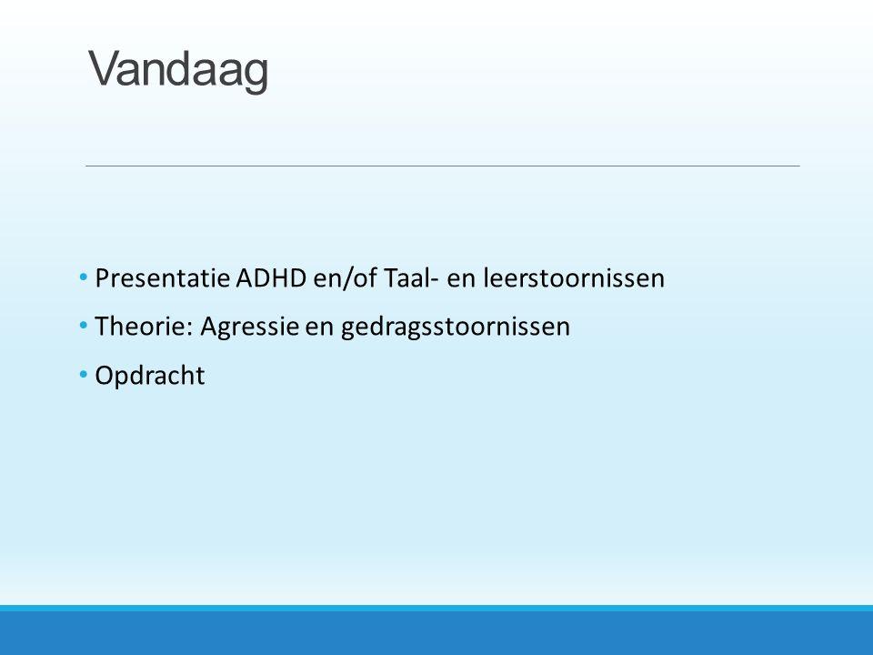 Vandaag Presentatie ADHD en/of Taal- en leerstoornissen Theorie: Agressie en gedragsstoornissen Opdracht