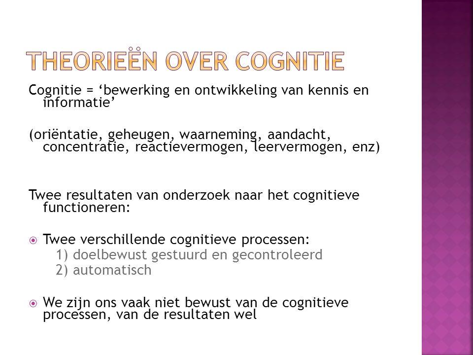 Cognitie = 'bewerking en ontwikkeling van kennis en informatie' (oriëntatie, geheugen, waarneming, aandacht, concentratie, reactievermogen, leervermogen, enz) Twee resultaten van onderzoek naar het cognitieve functioneren:  Twee verschillende cognitieve processen: 1) doelbewust gestuurd en gecontroleerd 2) automatisch  We zijn ons vaak niet bewust van de cognitieve processen, van de resultaten wel