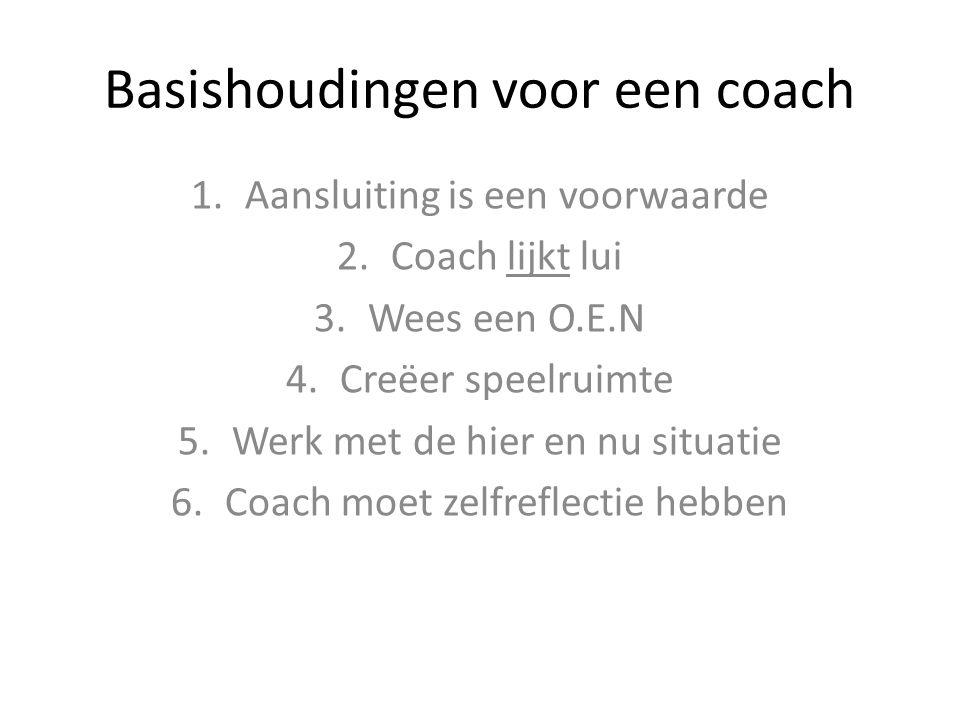 Basishoudingen voor een coach 1.Aansluiting is een voorwaarde 2.Coach lijkt lui 3.Wees een O.E.N 4.Creëer speelruimte 5.Werk met de hier en nu situati