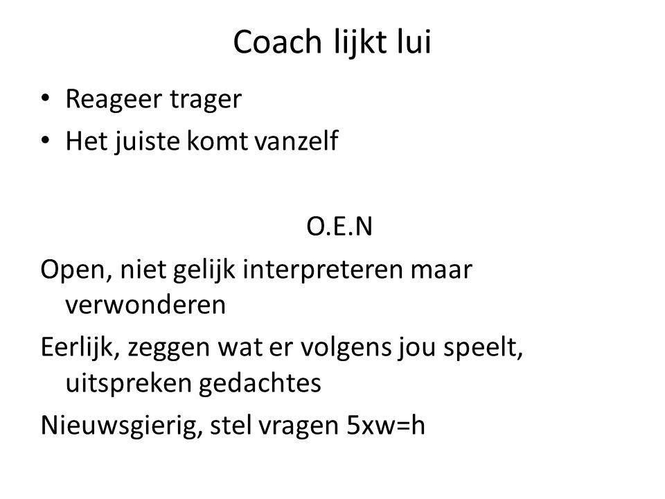 Coach lijkt lui Reageer trager Het juiste komt vanzelf O.E.N Open, niet gelijk interpreteren maar verwonderen Eerlijk, zeggen wat er volgens jou speel
