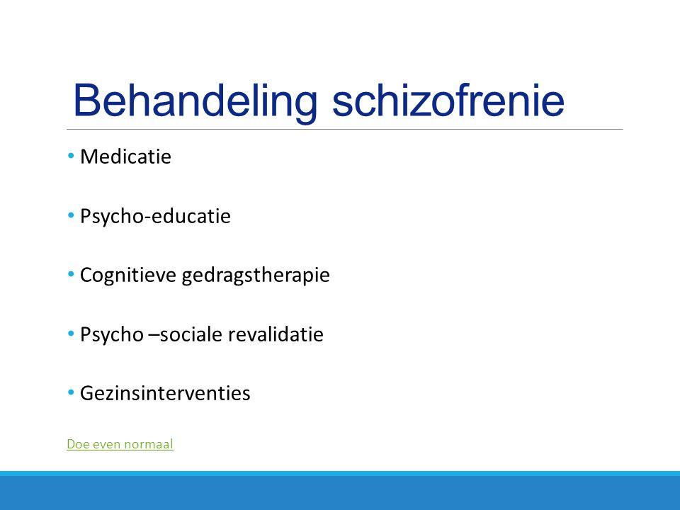 Behandeling schizofrenie Medicatie Psycho-educatie Cognitieve gedragstherapie Psycho –sociale revalidatie Gezinsinterventies Doe even normaal