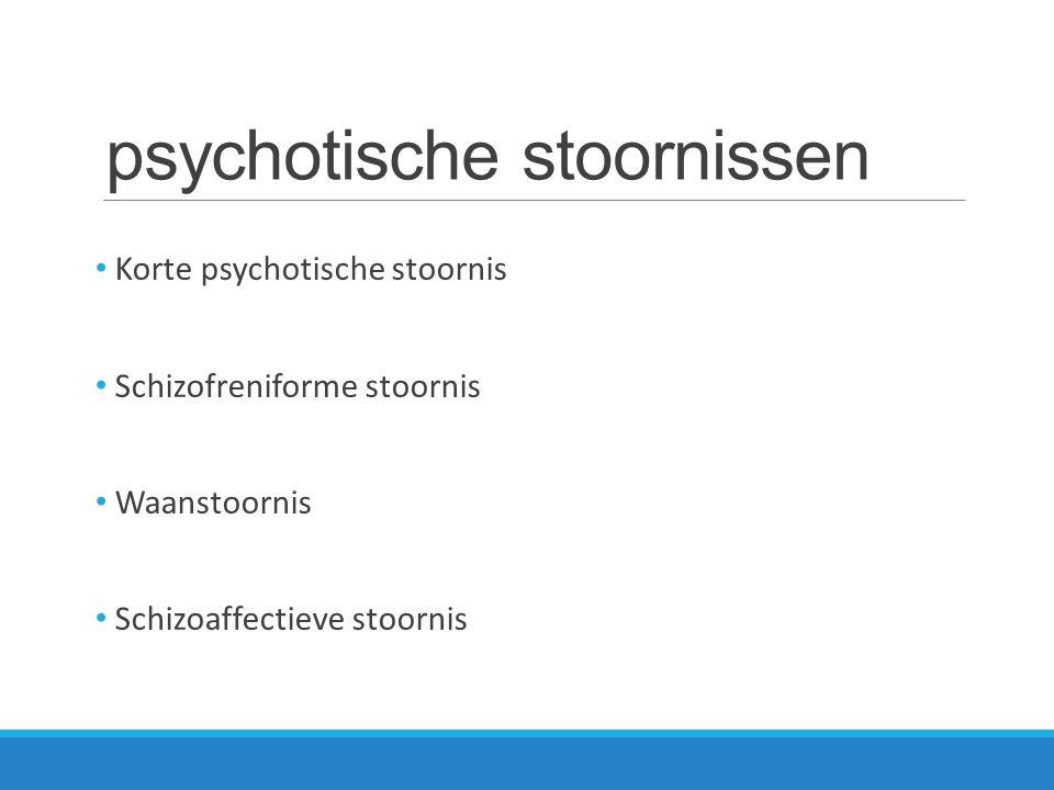 psychotische stoornissen Korte psychotische stoornis Schizofreniforme stoornis Waanstoornis Schizoaffectieve stoornis
