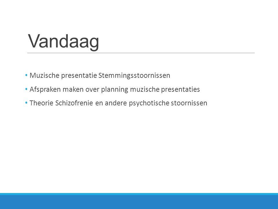 Vandaag Muzische presentatie Stemmingsstoornissen Afspraken maken over planning muzische presentaties Theorie Schizofrenie en andere psychotische stoo