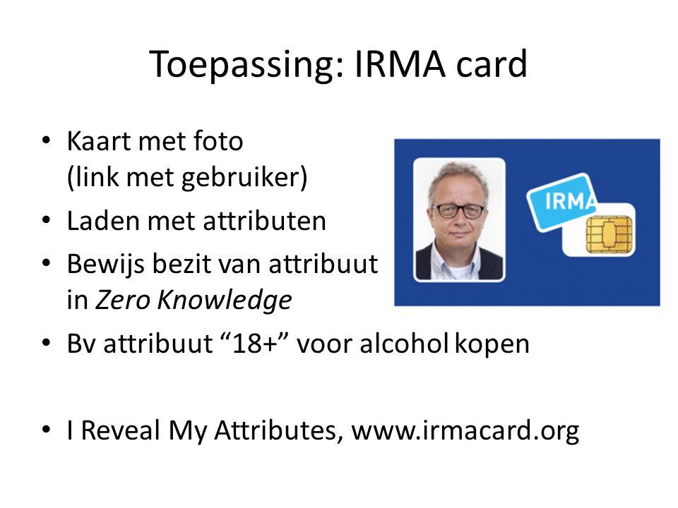 """Toepassing: IRMA card Kaart met foto (link met gebruiker) Laden met attributen Bewijs bezit van attribuut in Zero Knowledge Bv attribuut """"18+"""" voor al"""