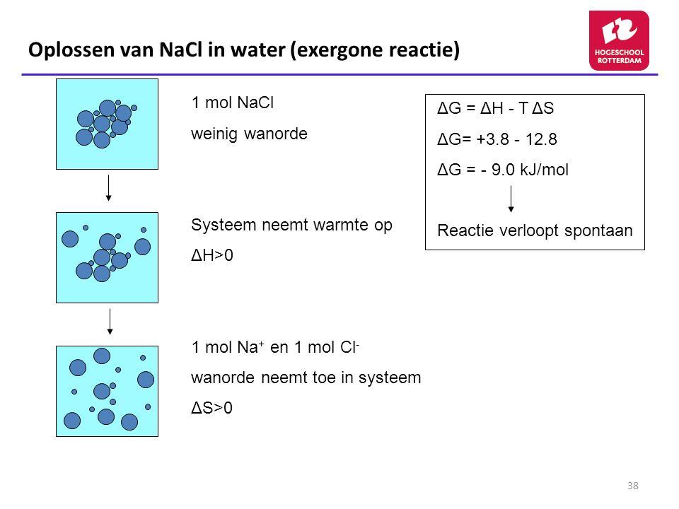 38 Oplossen van NaCl in water (exergone reactie) 1 mol NaCl weinig wanorde Systeem neemt warmte op ΔH>0 1 mol Na + en 1 mol Cl - wanorde neemt toe in