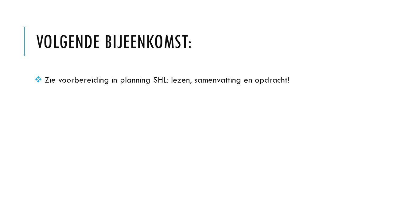 VOLGENDE BIJEENKOMST:  Zie voorbereiding in planning SHL: lezen, samenvatting en opdracht!