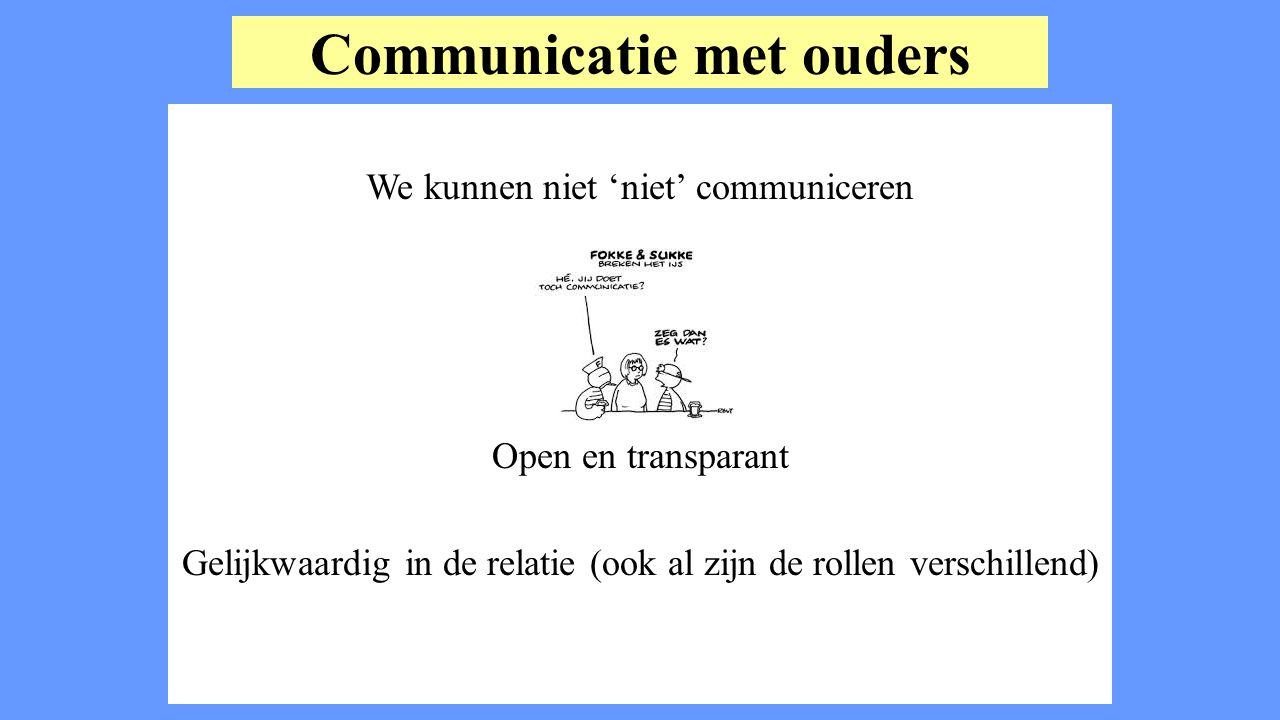 Communicatie met ouders We kunnen niet 'niet' communiceren Open en transparant Gelijkwaardig in de relatie (ook al zijn de rollen verschillend)