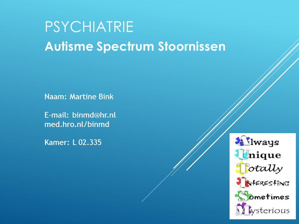 PSYCHIATRIE Autisme Spectrum Stoornissen Naam: Martine Bink E-mail: binmd@hr.nl med.hro.nl/binmd Kamer: L 02.335