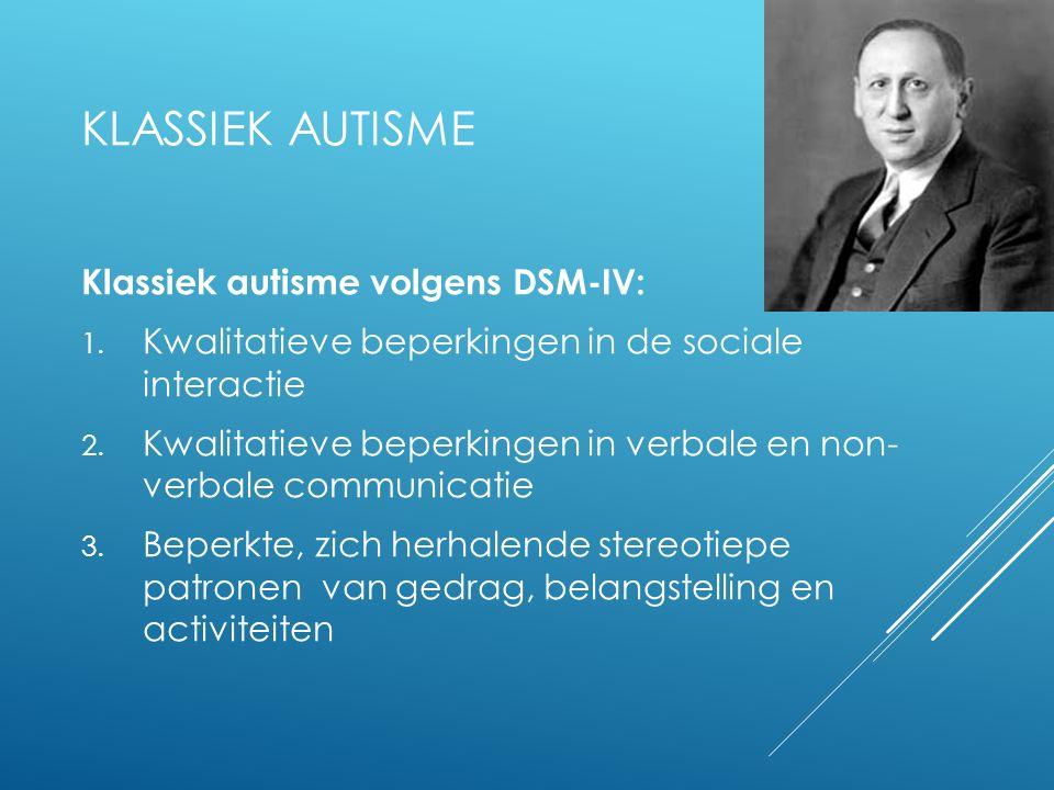 KLASSIEK AUTISME Klassiek autisme volgens DSM-IV: 1. Kwalitatieve beperkingen in de sociale interactie 2. Kwalitatieve beperkingen in verbale en non-