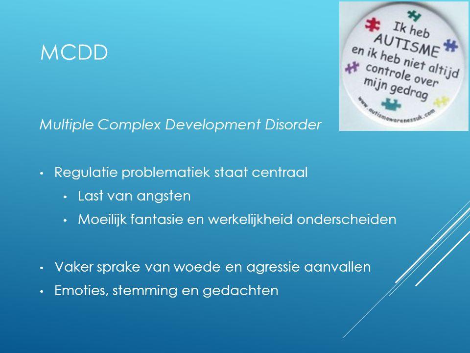 MCDD Multiple Complex Development Disorder Regulatie problematiek staat centraal Last van angsten Moeilijk fantasie en werkelijkheid onderscheiden Vak