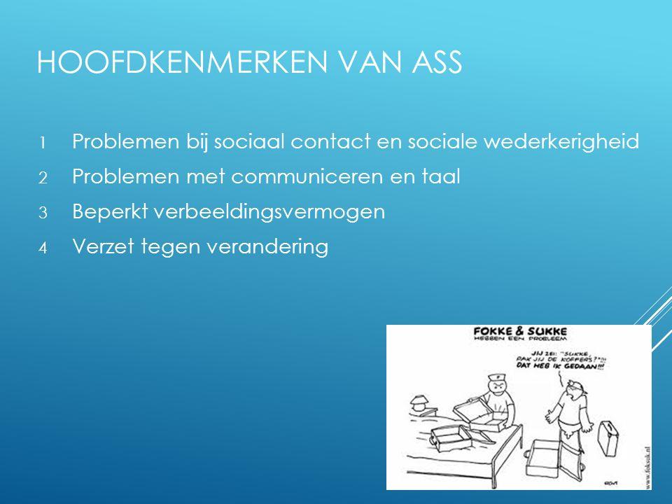 HOOFDKENMERKEN VAN ASS 1 Problemen bij sociaal contact en sociale wederkerigheid 2 Problemen met communiceren en taal 3 Beperkt verbeeldingsvermogen 4