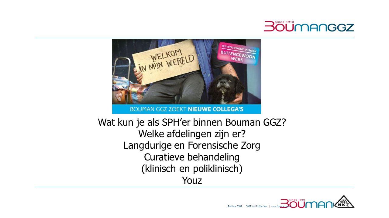 Postbus 8549 | 3009 AM Rotterdam | www.boumanggz.nl Wat kun je als SPH'er binnen Bouman GGZ? Welke afdelingen zijn er? Langdurige en Forensische Zorg