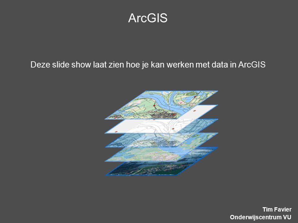 ArcGIS Tim Favier Onderwijscentrum VU Deze slide show laat zien hoe je kan werken met data in ArcGIS