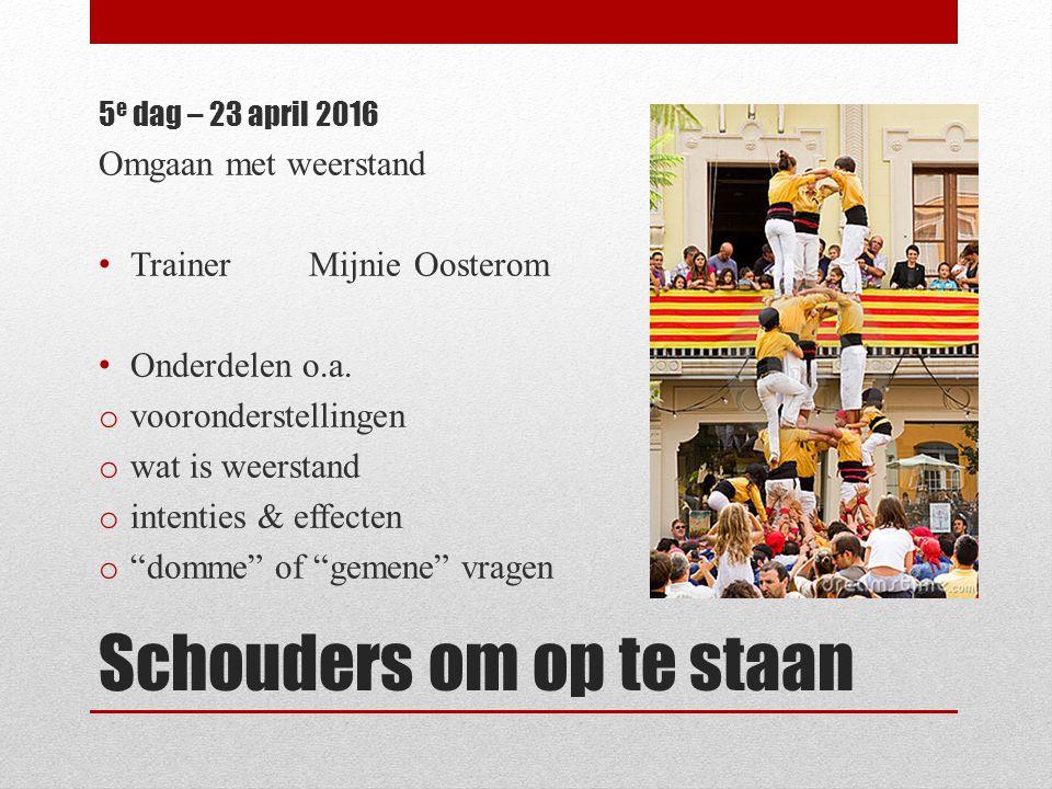 Schouders om op te staan 5 e dag – 23 april 2016 Omgaan met weerstand TrainerMijnie Oosterom Onderdelen o.a. o vooronderstellingen o wat is weerstand