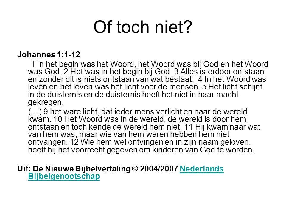 Of toch niet? Johannes 1:1-12 1 In het begin was het Woord, het Woord was bij God en het Woord was God. 2 Het was in het begin bij God. 3 Alles is erd