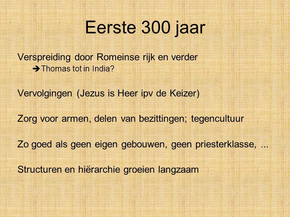 Eerste 300 jaar Verspreiding door Romeinse rijk en verder  Thomas tot in India? Vervolgingen (Jezus is Heer ipv de Keizer) Zorg voor armen, delen van