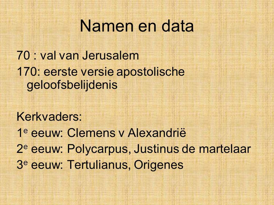 Namen en data 70 : val van Jerusalem 170: eerste versie apostolische geloofsbelijdenis Kerkvaders: 1 e eeuw: Clemens v Alexandrië 2 e eeuw: Polycarpus