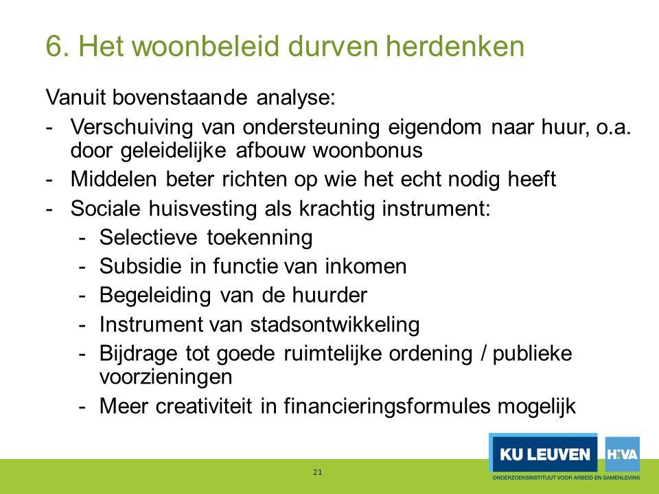 6. Het woonbeleid durven herdenken Vanuit bovenstaande analyse: -Verschuiving van ondersteuning eigendom naar huur, o.a. door geleidelijke afbouw woon