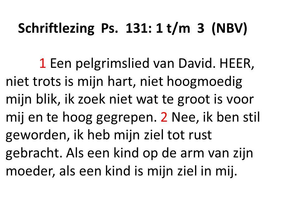 Schriftlezing Ps.131: 1 t/m 3 (NBV) 1 Een pelgrimslied van David.