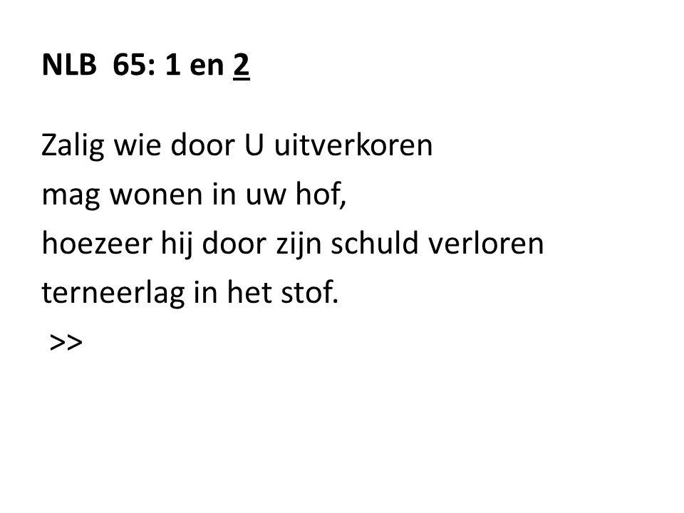 NLB 65: 1 en 2 Zalig wie door U uitverkoren mag wonen in uw hof, hoezeer hij door zijn schuld verloren terneerlag in het stof.