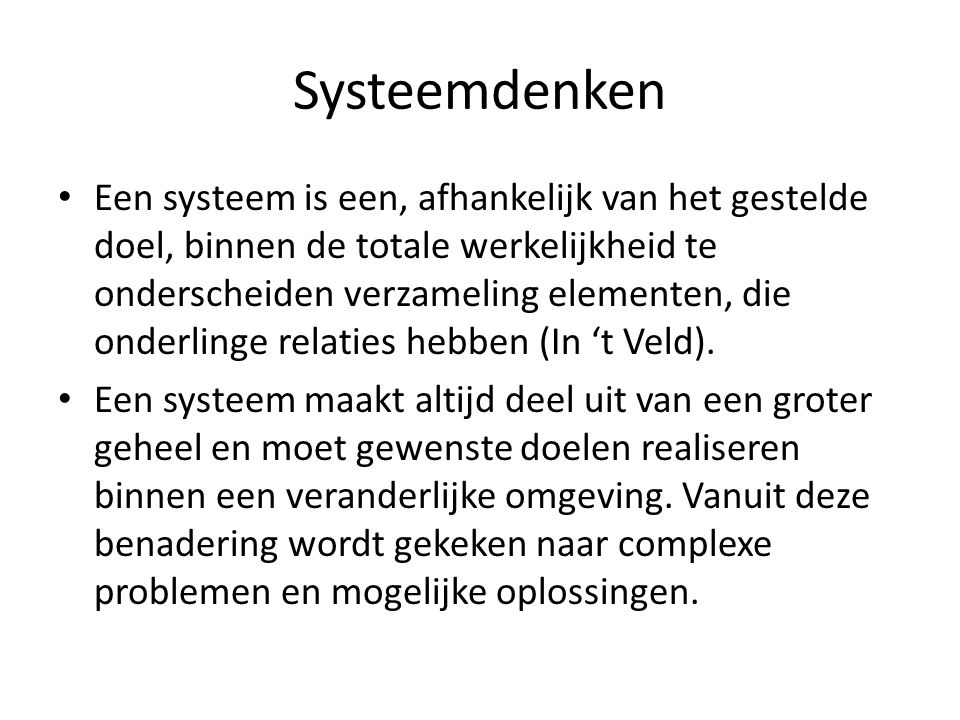 Systeemdenken Een systeem is een, afhankelijk van het gestelde doel, binnen de totale werkelijkheid te onderscheiden verzameling elementen, die onderl