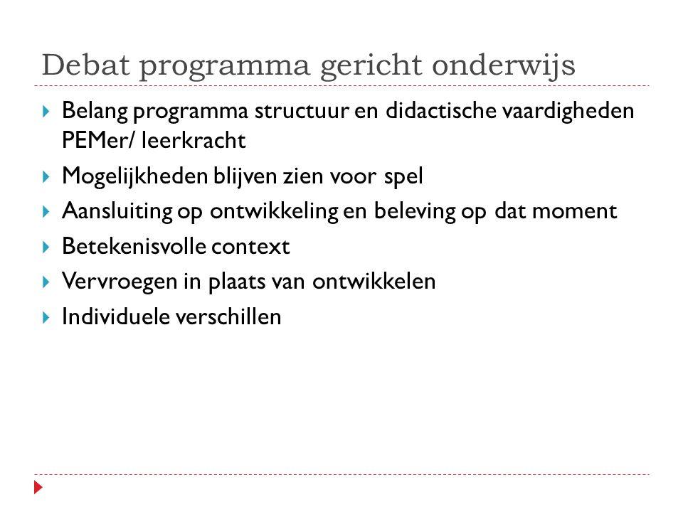 Debat programma gericht onderwijs  Belang programma structuur en didactische vaardigheden PEMer/ leerkracht  Mogelijkheden blijven zien voor spel  Aansluiting op ontwikkeling en beleving op dat moment  Betekenisvolle context  Vervroegen in plaats van ontwikkelen  Individuele verschillen