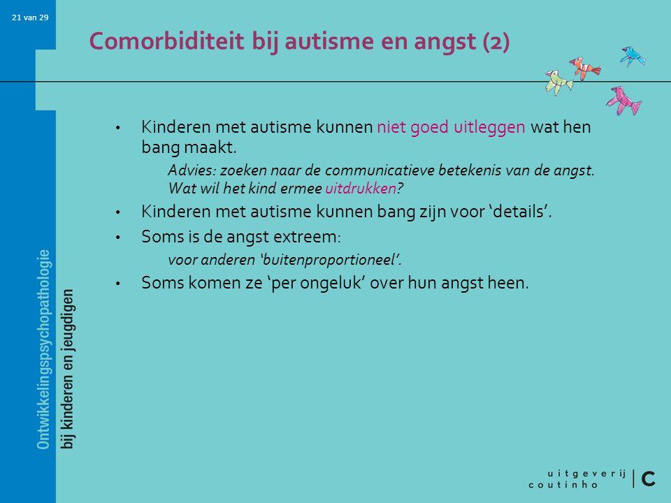 21 van 29 Comorbiditeit bij autisme en angst (2) Kinderen met autisme kunnen niet goed uitleggen wat hen bang maakt. Advies: zoeken naar de communicat